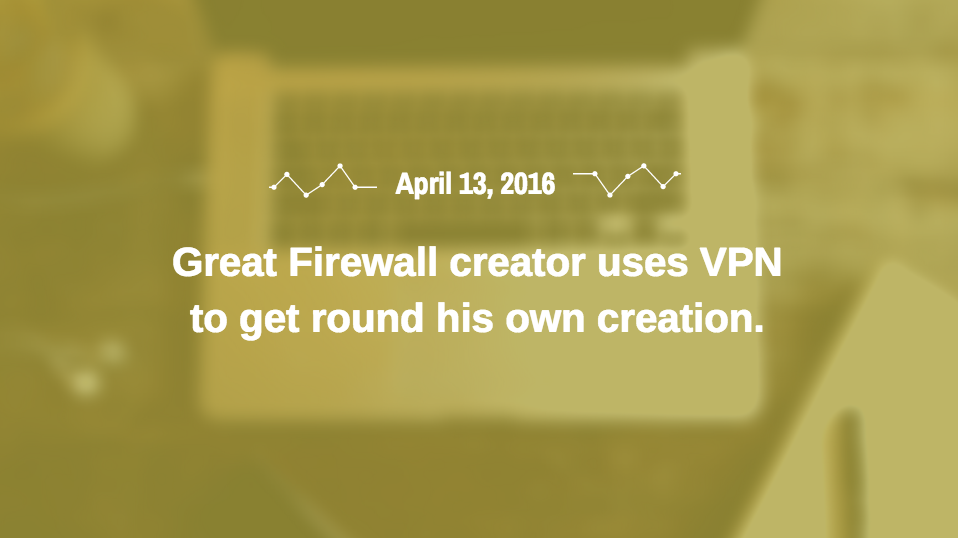 Great Firewall creator uses VPN to get round his own creation.